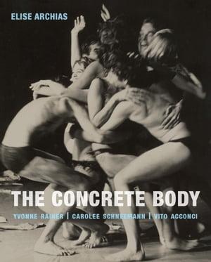 The Concrete BodyYvonne Rainer, Carolee Schneemann, Vito Acconci【電子書籍】[ Elise Archias ]