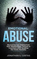Emotional Abuse: Recovering and Healing from Toxic Relationships, Parents or Coworkers while Avoiding the Vi…