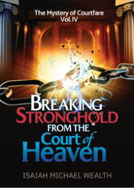 Breaking Stronghold from the Court of Heaven【電子書籍】[ Isaiah Michael Wealth ]