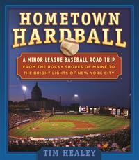 Hometown HardballA Minor League Baseball Road Trip from the Rocky Shores of Maine to the Bright Lights of New York City【電子書籍】[ Tim Healey ]