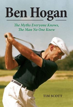 Ben HoganThe Myths Everyone Knows, the Man No One Knew【電子書籍】[ Tim Scott ]