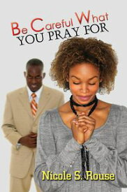 Be Careful What You Pray For【電子書籍】[ Nicole S. Rouse ]