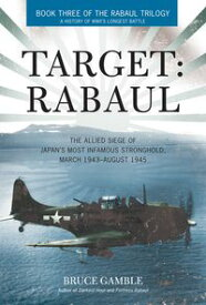 Target: Rabaul The Allied Siege of Japan's Most Infamous Stronghold, March 1943 ? August 1945【電子書籍】[ Bruce Gamble ]