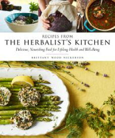 Recipes from the Herbalist's KitchenDelicious, Nourishing Food for Lifelong Health and Well-Being【電子書籍】[ Brittany Wood Nickerson ]