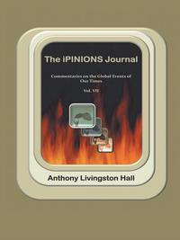 The iPINIONS JournalCommentaries on the Global Events of Our TimesーVolume VII【電子書籍】[ Anthony Livingston Hall ]