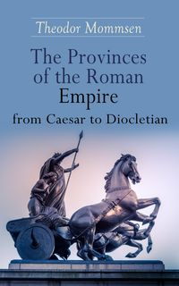 The Provinces of the Roman Empire from Caesar to DiocletianIncluding Historical Maps of All Roman Imperial Regions【電子書籍】[ Theodor Mommsen ]