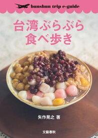 台湾ぶらぶら食べ歩き【bunshun trip e-guide】【電子書籍】[ 矢作晃之 ]