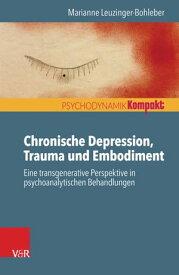 Chronische Depression, Trauma und Embodiment Eine transgenerative Perspektive in psychoanalytischen Behandlungen【電子書籍】[ Marianne Leuzinger-Bohleber ]