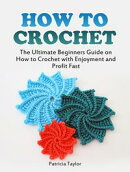 How to Crochet: The Ultimate Beginners Guide on How to Crochet with Enjoyment and Profit Fast