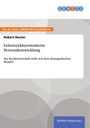 Lebenszyklusorientierte PersonalentwicklungDie Kreditwirtschaft stellt sich dem demografischen Wandel【電子書籍】[ Robert Reuter ]
