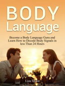 Body Language: Become a Body Language Guru and Learn How to Decode Body Signals in less Than 24 Hours