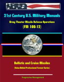 21st Century U.S. Military Manuals: Army Theater Missile Defense Operations (FM 100-12) Ballistic and Cruise…