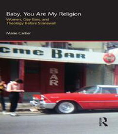 Baby, You are My ReligionWomen, Gay Bars, and Theology Before Stonewall【電子書籍】[ Marie Cartier ]