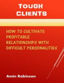 Tough Clients: How to Cultivate Profitable Relationships With Difficult Personalities