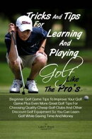Tricks And Tips For Learning And Playing Golf Like The Pro's