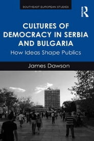 Cultures of Democracy in Serbia and Bulgaria How Ideas Shape Publics【電子書籍】[ James Dawson ]