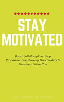 Stay Motivated: Boost Self-Discipline, Stop Procrastination, Develop Good Habits & Become a Better You