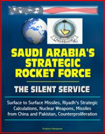 Saudi Arabia's Strategic Rocket Force: The Silent Service - Surface to Surface Missiles, Riyadh's Strategic Calculations, Nuclear Weapons, Missiles from China and Pakistan, Counterproliferation【電子書籍】[ Progressive Management ]