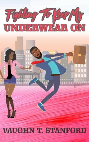 Fighting to Keep My Underwear On【電子書籍】[ Vaughn T. Stanford ]