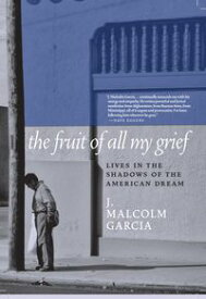The Fruit of All My GriefLives in the Shadows of the American Dream【電子書籍】[ J. Malcolm Garcia ]
