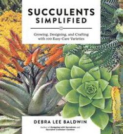 Succulents SimplifiedGrowing, Designing, and Crafting with 100 Easy-Care Varieties【電子書籍】[ Debra Lee Baldwin ]