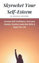 Skyrocket Your Self-Esteem: Increase Self-Confidence, Overcome Anxiety, Develop Leadership Skills & Enjoy Yo…