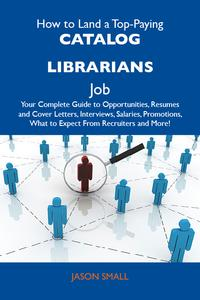HowtoLandaTop-PayingCataloglibrariansJob:YourCompleteGuidetoOpportunities,ResumesandCoverLetters,Interviews,Salaries,Promotions,WhattoExpectFromRecruitersandMore