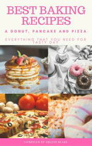 Best Baking Recipes: A Donut, Pancake and Pizza: Everything that you need for Tasty Day