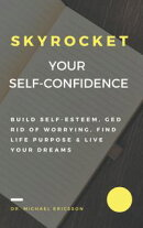 Skyrocket Your Self-Confidence: Build Self-Esteem, Ged Rid Of Worrying, Find Life Purpose & Live Your Dreams
