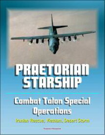Praetorian STARShip: The Untold Story of the Combat Talon Special Forces Operations - Infiltration, Exfiltration, Surface to Air Recovery System, Fulton Recovery, Iranian Rescue, Vietnam, Desert Storm【電子書籍】[ Progressive Management ]
