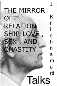 The Mirror of Relationship , Love , Sex , and ChastityA selection of passages from the teachings of J Krishnamurti.【電子書籍】[ Jiddu Krishnamurti ]