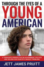 Through the Eyes of a Young AmericanA Teenager's Perspective on Government, Politics and Solving Our Country's Biggest Problems【電子書籍】[ Jett James Pruitt ]