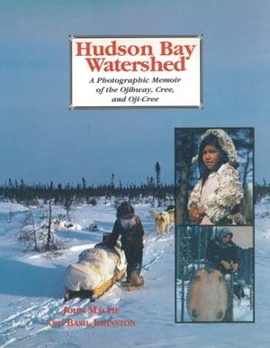 Hudson Bay WatershedA Photographic Memoir of the Ojibway, Cree, and Oji-Cree【電子書籍】[ John Macfie ]