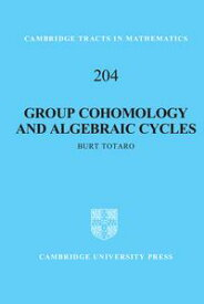 Group Cohomology and Algebraic Cycles【電子書籍】[ Burt Totaro ]
