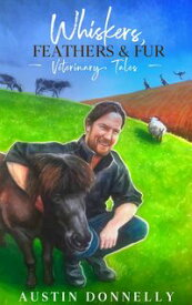 Whiskers, Feathers & Fur Veterinary Tales【電子書籍】[ Austin Donnelly ]