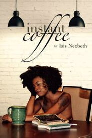 Instant Coffee: A Collection of Articles On Life As A Twentysomething【電子書籍】[ Isis Nezbeth ]