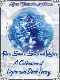 Fallen Snow's Song's and Lullaby's: A collection of Light and Dark poetry【電子書籍】[ Alice Victoria Arkham ]