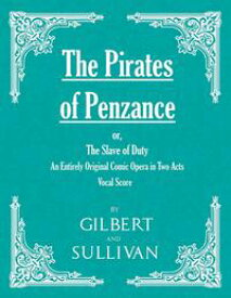 The Pirates of Penzance; or, The Slave of Duty - An Entirely Original Comic Opera in Two Acts (Vocal Score)【電子書籍】[ W. S. Gilbert ]