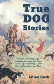 True Dog Stories - True Tales of Working Dogs, Including Stories of Gun Dogs, Sheep Dogs, Police Dogs, Guide Dogs, Military Dogs and More【電子書籍】[ Lilian Gask ]
