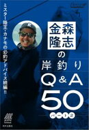 ミスター陸王・カナモの必釣アドバイス!! 金森隆志の岸釣りQ&A50 パート2