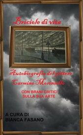 """""""Briciole di vita"""" Autobiografia del pittore Carmine Moriniello con brani critici sulla sua arte A cura di Bianca Fasano【電子書籍】[ Bianca Fasano ]"""
