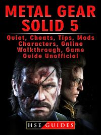 Metal Gear Solid 5, Quiet, Cheats, Tips, Mods, Characters, Online, Walkthrough, Game Guide Unofficial【電子書籍】[ HSE Guides ]