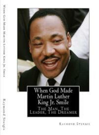 When God Made Martin Luther King Jr. Smile: The Man, The Leader, The Dreamer【電子書籍】[ Raymond Sturgis ]