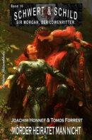 Schwert und Schild - Sir Morgan, der Löwenritter Band #16: Mörder heiratet man nicht