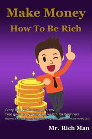 Make Money, How To Be Rich. Crazy Rich Fast in Step By Steps.Become a Millionaire and Get Rich the Right Way , Want to make money fast?【電子書籍】[ Mr. Rich Man ]