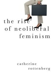 The Rise of Neoliberal Feminism【電子書籍】[ Catherine Rottenberg ]