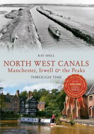 North West Canals Manchester, Irwell and the Peaks Through Time【電子書籍】[ Ray Shill ]