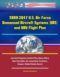 2009-2047 U.S. Air Force Unmanned Aircraft Systems (UAS) and UAV Flight Plan - Current Program, Action Plan, Nano, Micro, Man-Portable, Air-Launched, Predator, Reaper, Global Hawk, Raven【電子書籍】[ Progressive Management ]