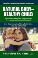 Natural Baby: Healthy Child: Alternative Health Care Solutions from Pre-Conception Through Childhood