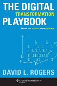 The Digital Transformation Playbook Rethink Your Business for the Digital Age【電子書籍】[ David Rogers ]